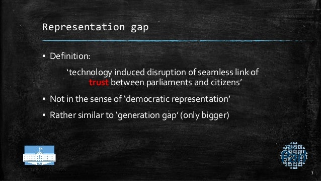 Representation gap ▪ Definition: 'technology induced disruption of seamless link of trust between parliaments and citizens...