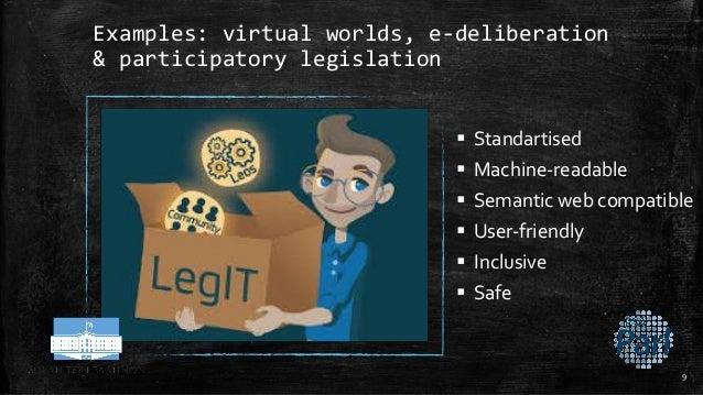 Examples: virtual worlds, e-deliberation & participatory legislation  Standartised  Machine-readable  Semantic web comp...