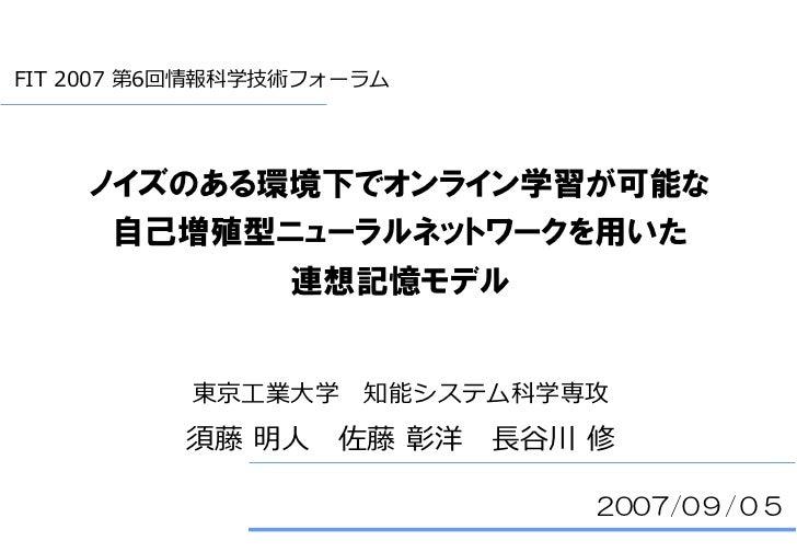 FIT 2007 第6回情報科学技術フォーラム    ノイズのある環境下でオンライン学習が可能な     自己増殖型ニューラルネットワークを用いた           連想記憶モデル          東京工業大学     知能システム科学専攻...
