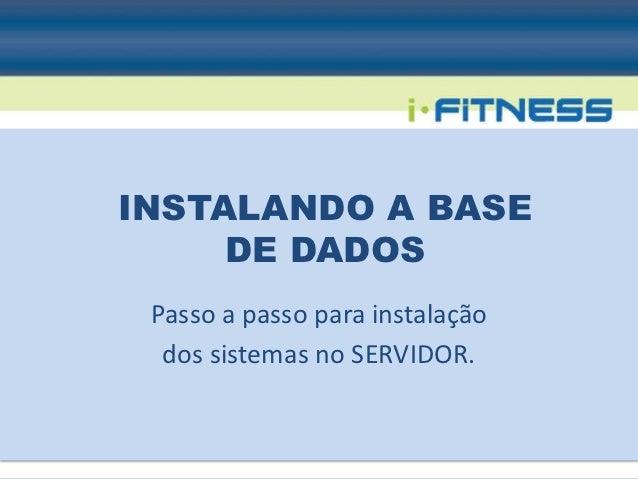 INSTALANDO A BASE     DE DADOS Passo a passo para instalação  dos sistemas no SERVIDOR.