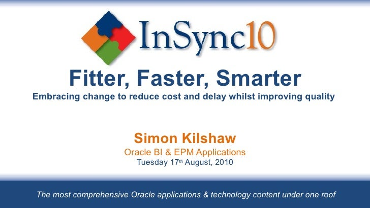 Fitter, Faster, Smarter Embracing change to reduce cost and delay whilst improving quality  Simon Kilshaw Oracle BI & EPM ...