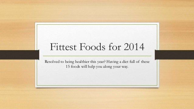 Fittest Foods for 2014 Resolved to being healthier this year? Having a diet full of these 15 foods will help you along you...