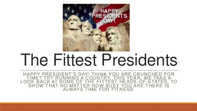 The Fittest Presidents HAPPY PRESIDENT'S DAY! THINK YOU ARE CRUNCHED FOR TIME? TRY RUNNING A COUNTRY. THIS YEAR, WE TAKE A...