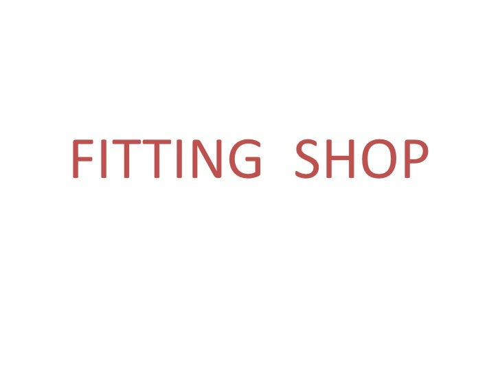 FITTING  SHOP<br />