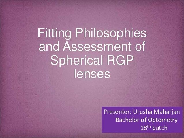 Fitting Philosophies and Assessment of Spherical RGP lenses Presenter: Urusha Maharjan Bachelor of Optometry 18th batch