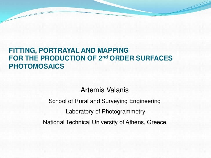 FITTING, PORTRAYAL AND MAPPING FOR THE PRODUCTION OF 2nd ORDER SURFACES PHOTOMOSAICS<br />Artemis Valanis<br />School of R...