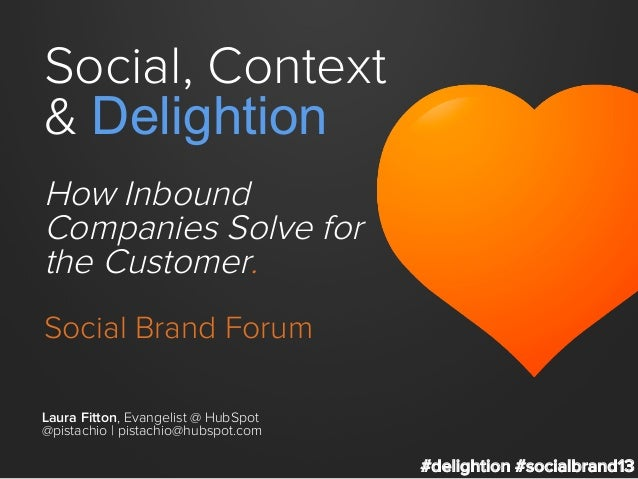 Social, Context & Delightion How Inbound Companies Solve for the Customer. Social Brand Forum Laura Fitton, Evangelist @ H...