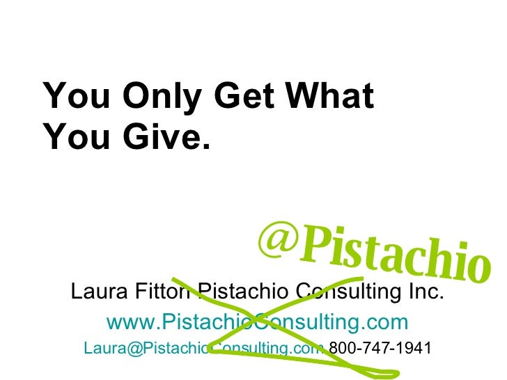 You Only Get What You Give. Laura Fitton Pistachio Consulting Inc. www.PistachioConsulting.com [email_address]  800-747-19...
