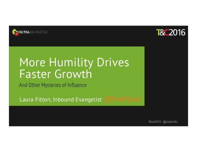 More Humility Drives Faster Growth And Other Mysteries of Influence #tcs2016 @pistachio Laura Fitton, Inbound Evangelist @H...