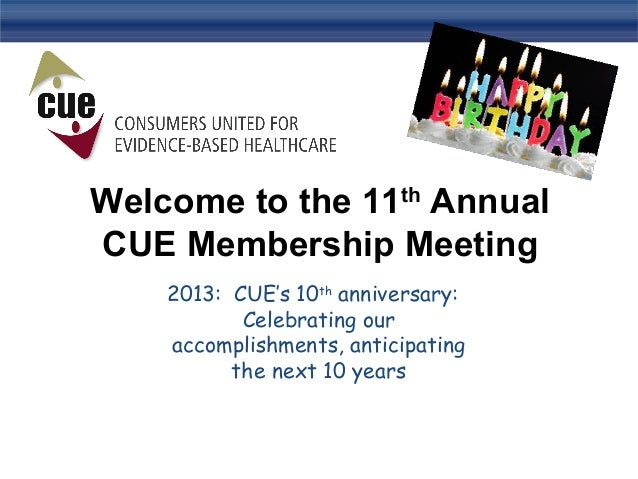Welcome to the 11th Annual CUE Membership Meeting 2013: CUE's 10th anniversary: Celebrating our accomplishments, anticipat...