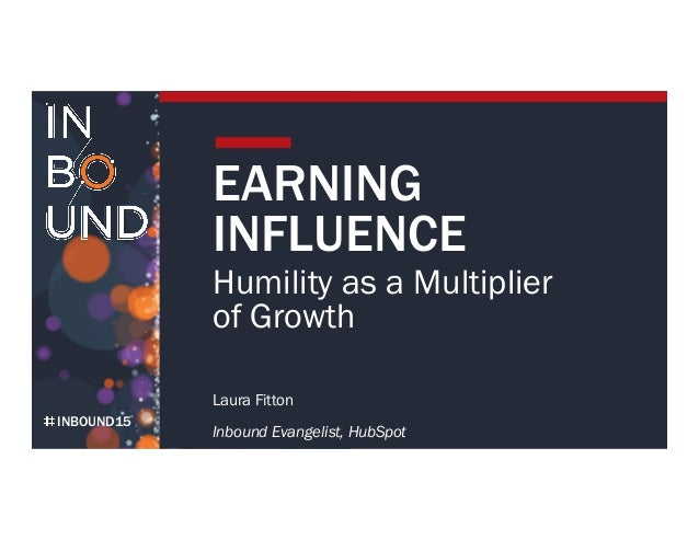 INBOUND15 EARNING INFLUENCE Humility as a Multiplier of Growth Laura Fitton Inbound Evangelist, HubSpot