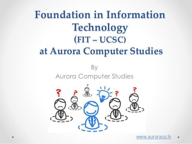 Foundation in Information Technology (FIT – UCSC) at Aurora Computer Studies By Aurora Computer Studies www.auroracs.lk
