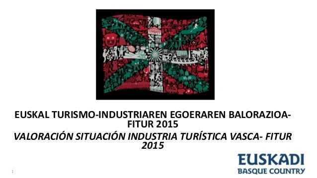 EUSKAL TURISMO-INDUSTRIAREN EGOERAREN BALORAZIOA- FITUR 2015 VALORACIÓN SITUACIÓN INDUSTRIA TURÍSTICA VASCA- FITUR 2015 1