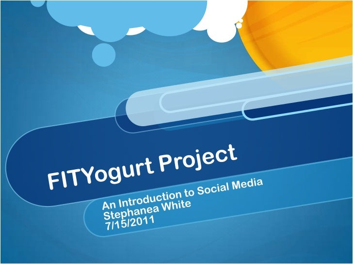 FITYogurt Project<br />An Introduction to Social Media<br />Stephanea White<br />7/15/2011<br />