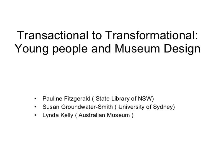 Transactional to Transformational: Young people and Museum Design <ul><li>Pauline Fitzgerald ( State Library of NSW) </li>...