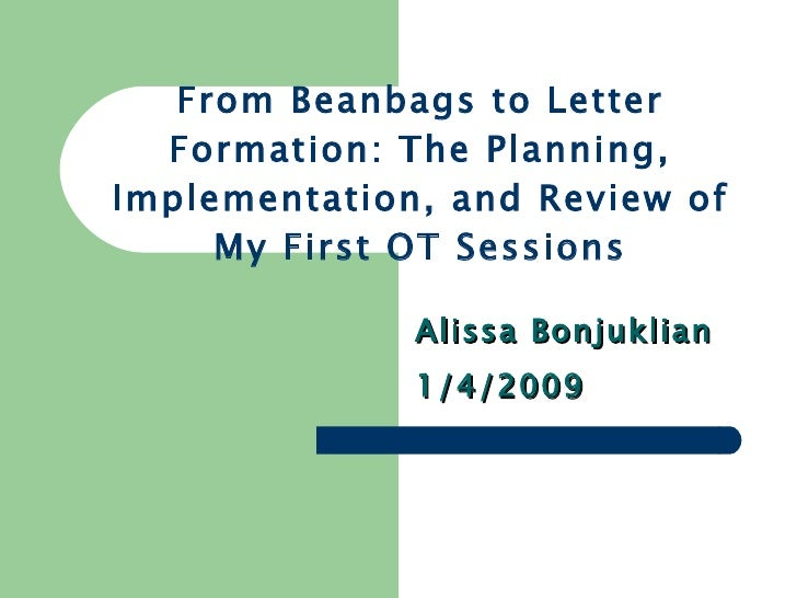 From Beanbags to Letter Formation: The Planning, Implementation, and Review of My First OT Sessions Alissa Bonjuklian 1/4/...