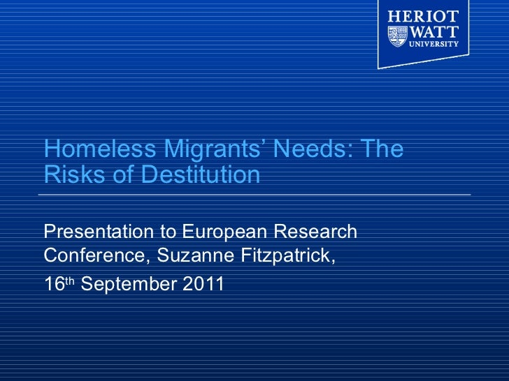 Homeless Migrants' Needs: TheRisks of DestitutionPresentation to European ResearchConference, Suzanne Fitzpatrick,16th Sep...