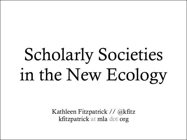 Scholarly Societies in the New Ecology Kathleen Fitzpatrick // @kfitz kfitzpatrick at mla dot org