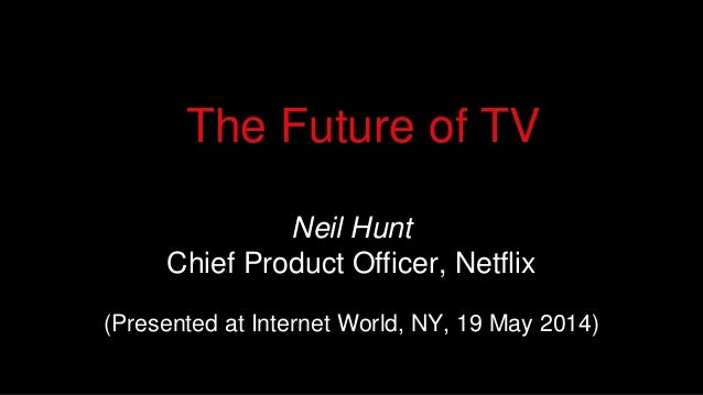 Neil Hunt Chief Product Officer, Netflix (Presented at Internet World, NY, 19 May 2014) The Future of TV