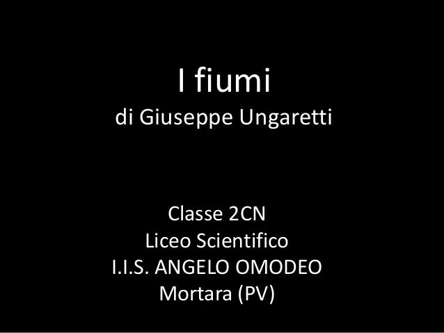 I fiumi di Giuseppe Ungaretti Classe 2CN Liceo Scientifico I.I.S. ANGELO OMODEO Mortara (PV)