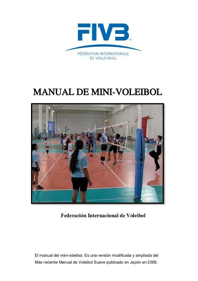 Federación Internacional de Voleibol MANUAL DE MINI-VOLEIBOL El manual del mini-voleibol. Es una versión modificada y ampl...