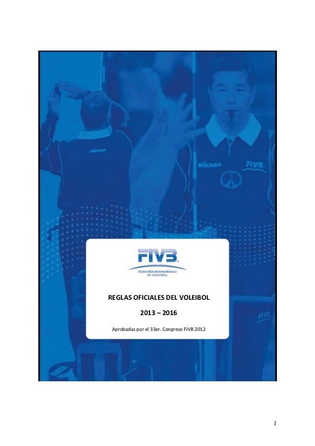 1 REGLAS OFICIALES DEL VOLEIBOL 2013 – 2016 Aprobadas por el 33er. Congreso FIVB 2012