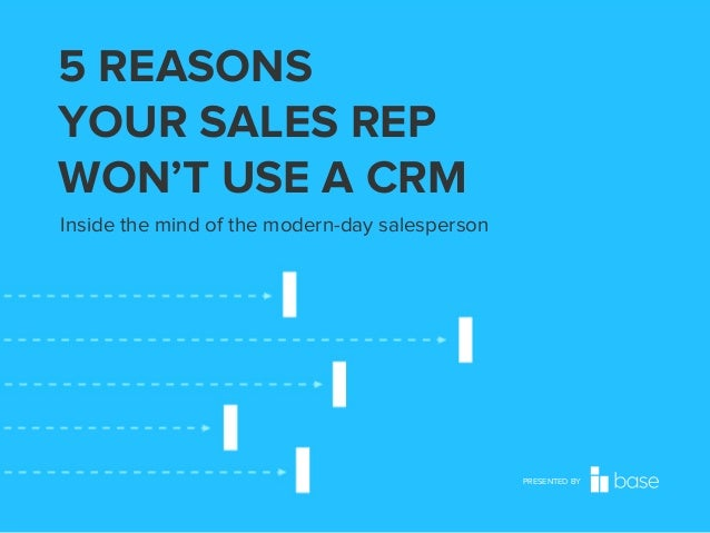 5 REASONS YOUR SALES REP WON'T USE A CRM Inside the mind of the modern-day salesperson  PRESENTED BY