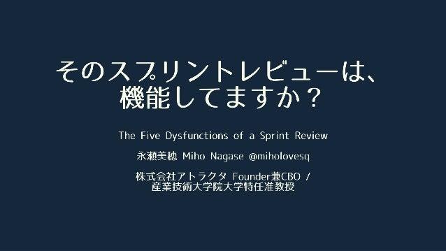 そのスプリントレビューは、 機能してますか? The Five Dysfunctions of a Sprint Review 永瀬美穂 Miho Nagase @miholovesq 株式会社アトラクタ Founder兼CBO / 産業技術⼤...