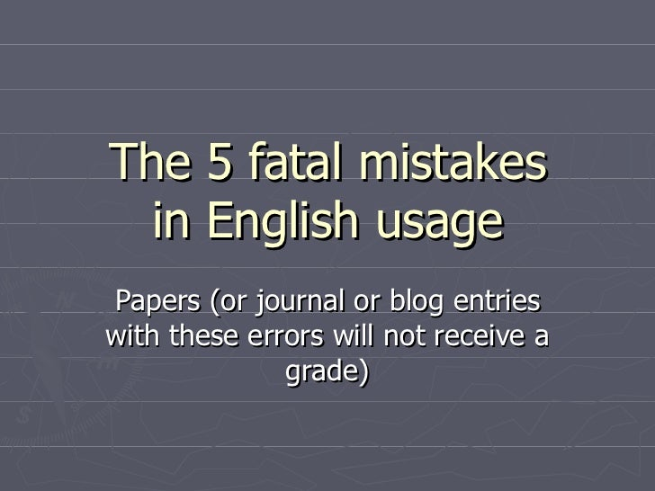 The 5 fatal mistakes in English usage Papers (or journal or blog entries with these errors will not receive a grade)