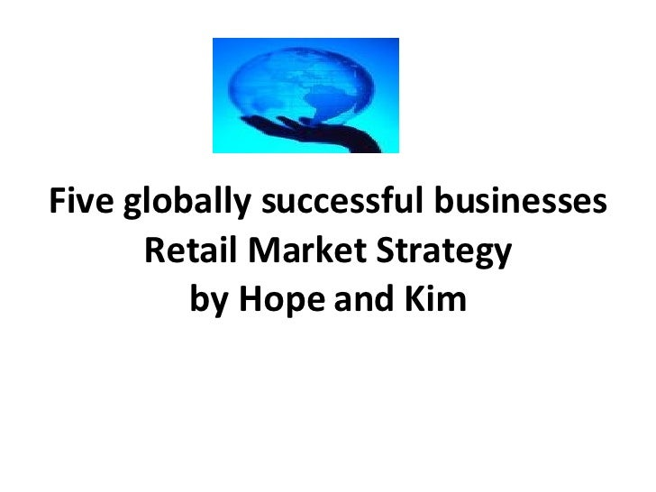 Five globally successful businesses Retail Market Strategy by Hope and Kim