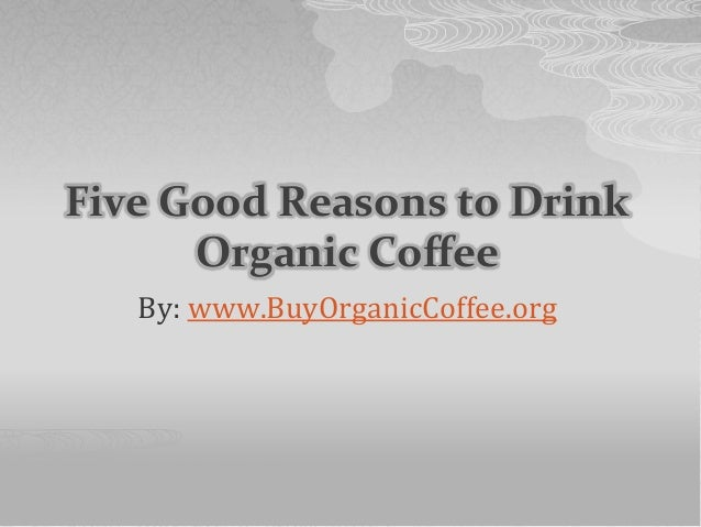 Five Good Reasons to Drink Organic Coffee By: www.BuyOrganicCoffee.org