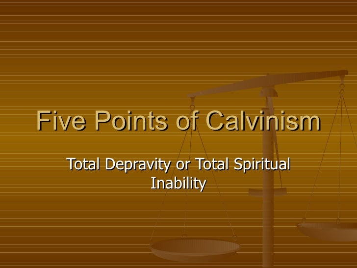 Five Points of Calvinism Total Depravity or Total Spiritual Inability