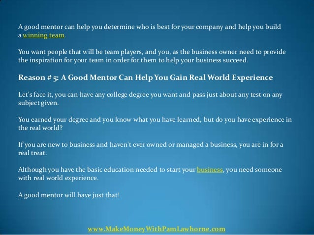 A good mentor can help you determine who is best for your company and help you builda winning team.You want people that wi...