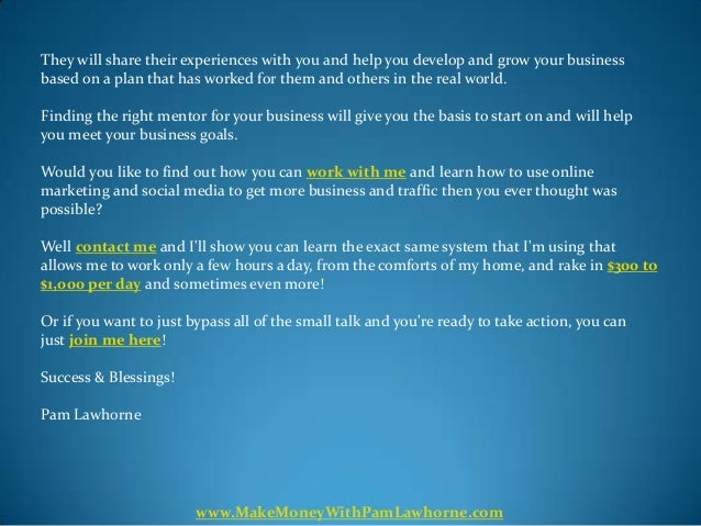 They will share their experiences with you and help you develop and grow your businessbased on a plan that has worked for ...