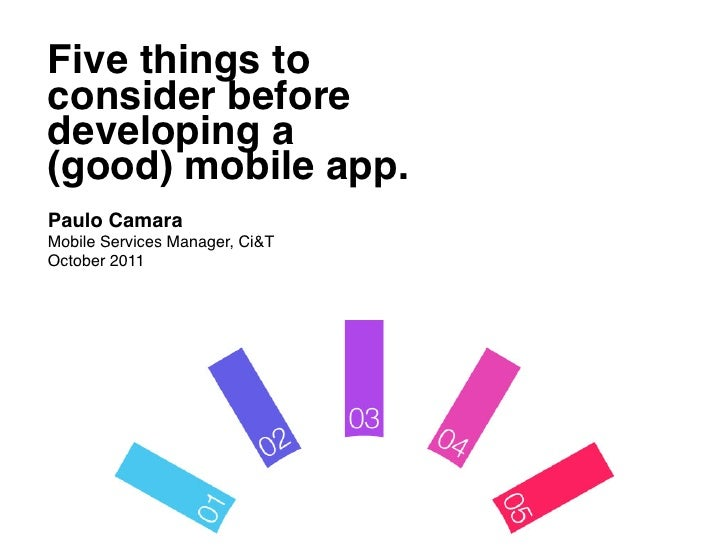 Five things to !consider before !developing a !(good) mobile app.!	  Paulo Camara!Mobile Services Manager, Ci&T!October 20...