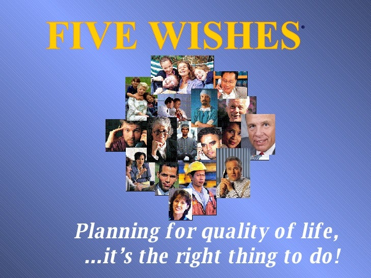 FIVE WISHES ® Planning for quality of life, ...it's the right thing to do!