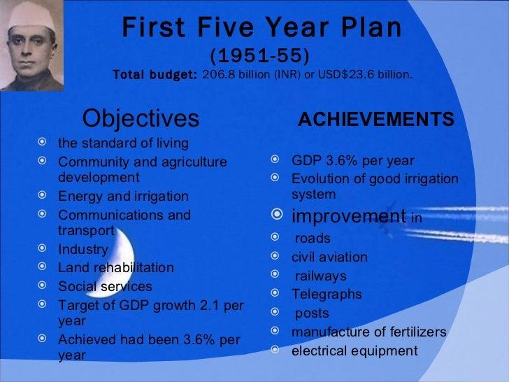 First Five Year Plan (1951-55)   Total budget: 206.8 billion (INR) or USD$23.6 billion. <ul><li>Objectives </li></ul><ul>...