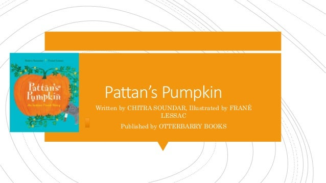 Pattan's Pumpkin Written by CHITRA SOUNDAR, Illustrated by FRANÉ LESSAC Published by OTTERBARRY BOOKS