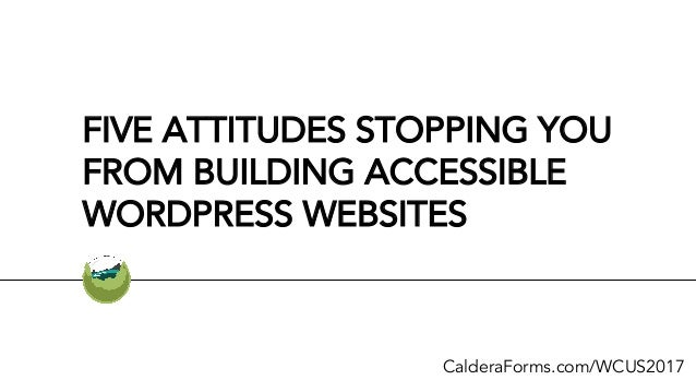 FIVE ATTITUDES STOPPING YOU FROM BUILDING ACCESSIBLE WORDPRESS WEBSITES CalderaForms.com/WCUS2017