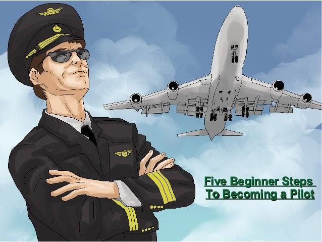 Five Beginner StepsFive Beginner Steps To Becoming a PilotTo Becoming a Pilot
