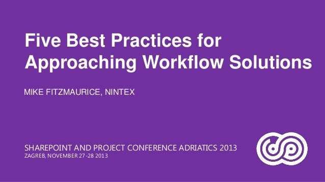 Five Best Practices for Approaching Workflow Solutions MIKE FITZMAURICE, NINTEX  SHAREPOINT AND PROJECT CONFERENCE ADRIATI...