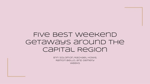 Five Best Weekend Getaways around the Capital Region Erin Solomon, Rachael Howe, Ramon Bello, and Demery Weeks