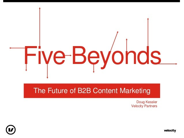 Five BeyondsThe Future of B2B Content MarketingDoug KesslerVelocity Partners