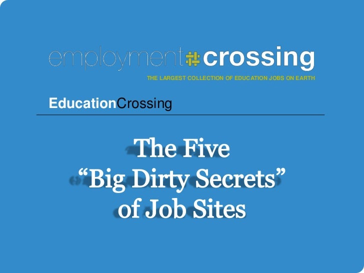 "THE LARGEST COLLECTION OF EDUCATION JOBS ON EARTH<br />EducationCrossing<br />The Five ""Big Dirty Secrets"" of Job Sites<br />"