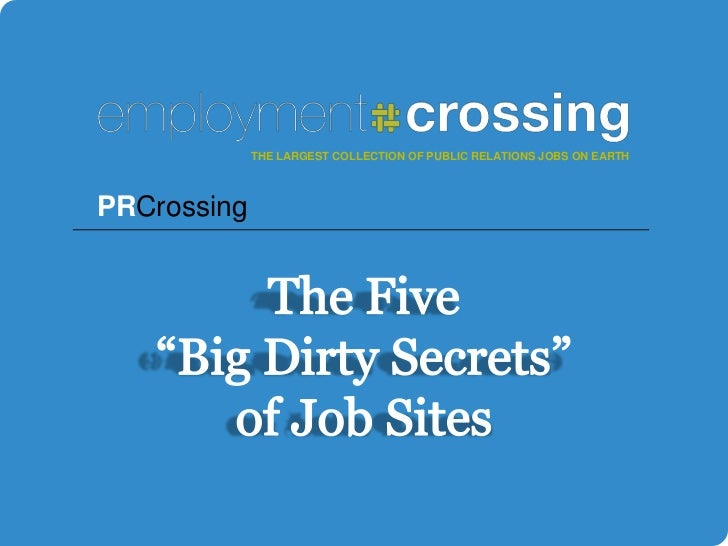 """THE LARGEST COLLECTION OF PUBLIC RELATIONS JOBS ON EARTH<br />PRCrossing<br />The Five """"Big Dirty Secrets"""" of Job Sites<br />"""