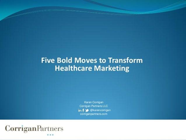 Five Bold Moves to Transform    Healthcare Marketing             Karen Corrigan          Corrigan Partners LLC            ...