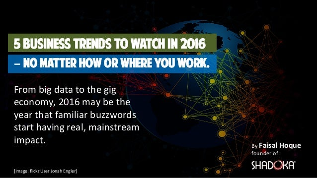 By Faisal Hoque  founder of: 5 Business Trends to Watch in 2016 – No matter How or Where you Work. From big data to the gi...