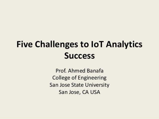 Five Challenges to IoT Analytics Success Prof. Ahmed Banafa College of Engineering San Jose State University San Jose, CA ...