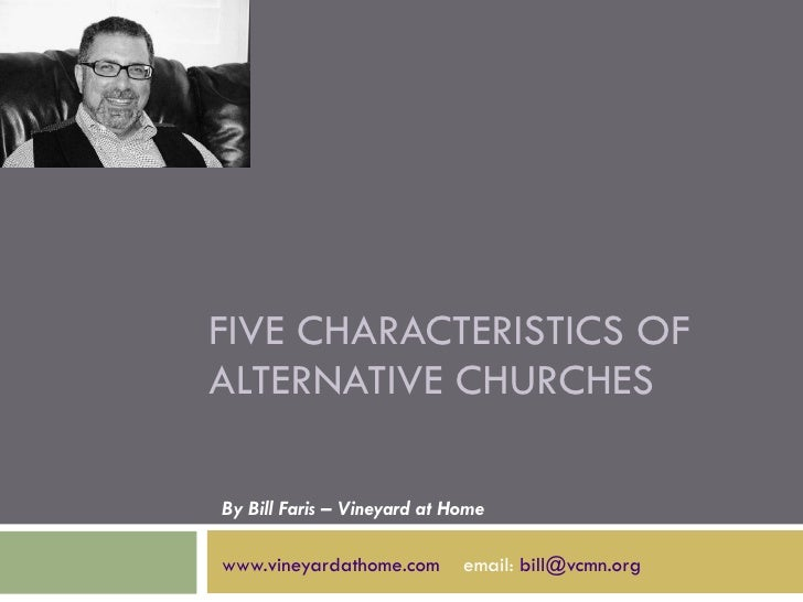 FIVE CHARACTERISTICS OF ALTERNATIVE CHURCHES By Bill Faris – Vineyard at Home www.vineyardathome.com   email:  [email_addr...
