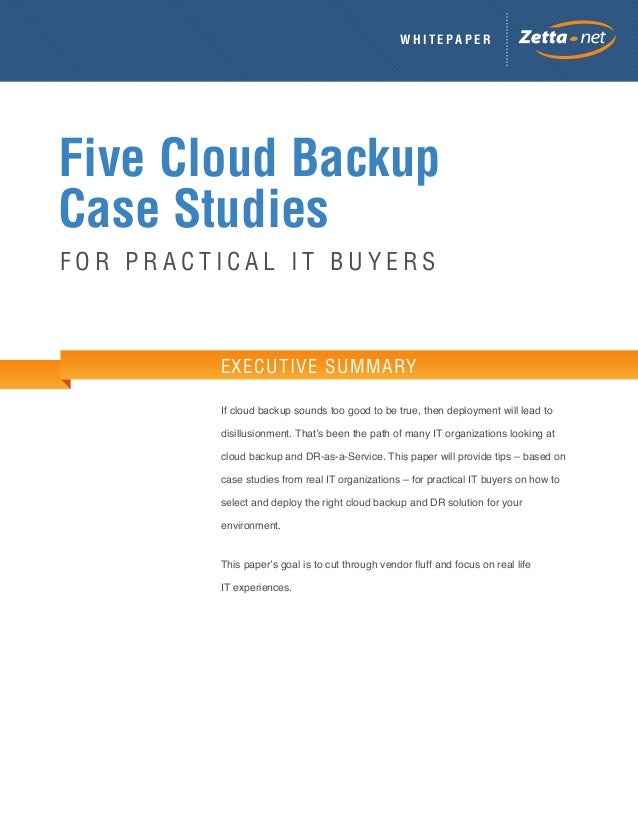 WHITEPAPER  Five Cloud Backup Case Studies FOR PRACTICAL IT BUYERS  EXECUTIVE SUMMARY If cloud backup sounds too good to b...